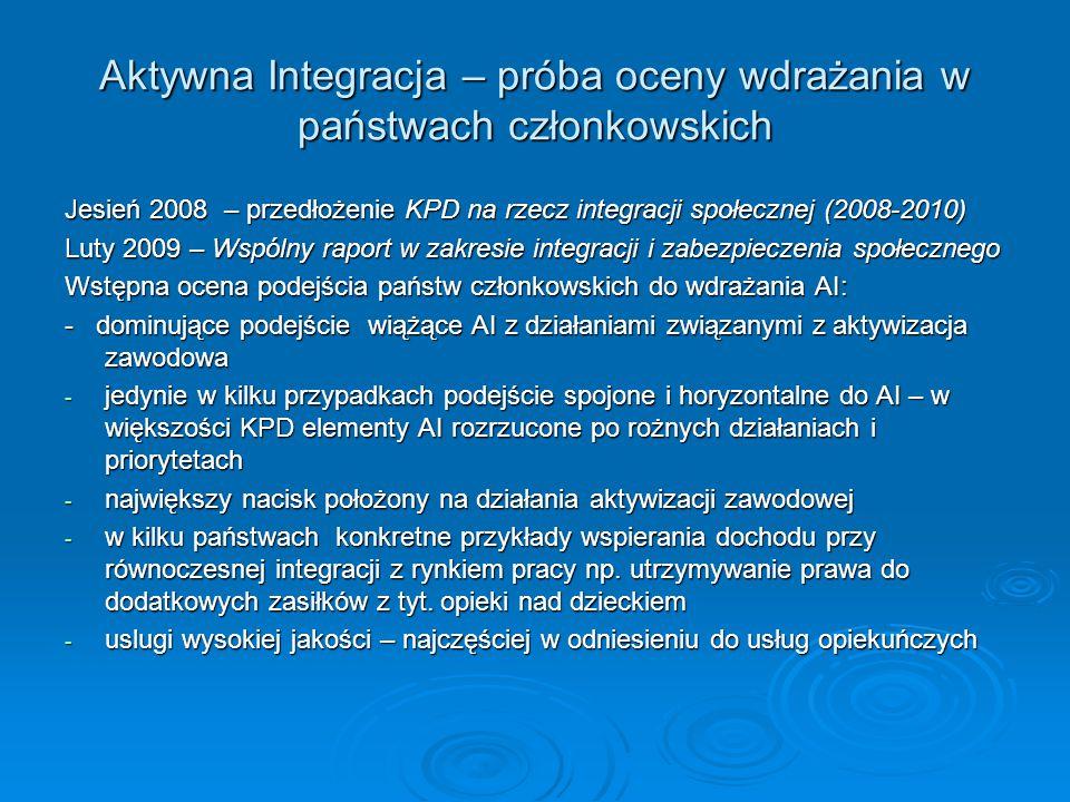 Aktywna Integracja – próba oceny wdrażania w państwach członkowskich Jesień 2008 – przedłożenie KPD na rzecz integracji społecznej (2008-2010) Luty 2009 – Wspólny raport w zakresie integracji i zabezpieczenia społecznego Wstępna ocena podejścia państw członkowskich do wdrażania AI: - dominujące podejście wiążące AI z działaniami związanymi z aktywizacja zawodowa - jedynie w kilku przypadkach podejście spojone i horyzontalne do AI – w większości KPD elementy AI rozrzucone po rożnych działaniach i priorytetach - największy nacisk położony na działania aktywizacji zawodowej - w kilku państwach konkretne przykłady wspierania dochodu przy równoczesnej integracji z rynkiem pracy np.