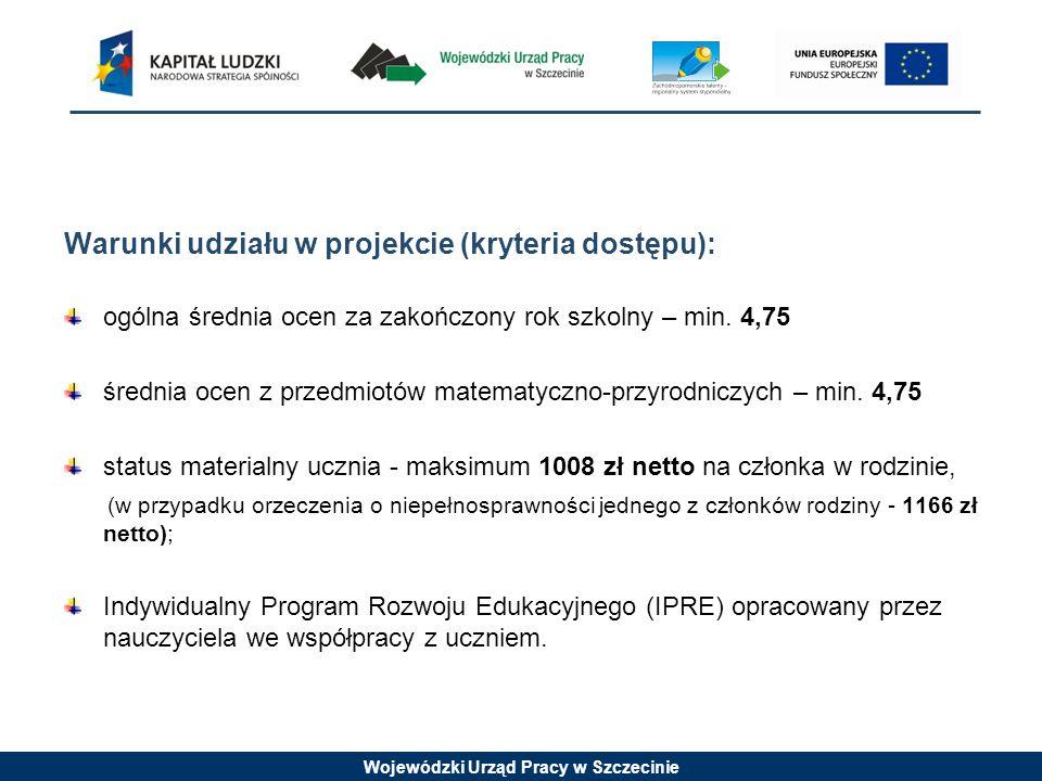 Wojewódzki Urząd Pracy w Szczecinie Warunki udziału w projekcie (kryteria dostępu): ogólna średnia ocen za zakończony rok szkolny – min.