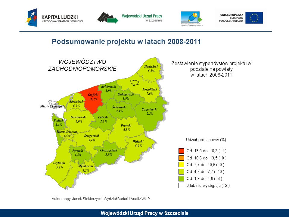 Wojewódzki Urząd Pracy w Szczecinie Od 13,5 do 16,2 ( 1 ) Od 10,6 do 13,5 ( 0 ) Od 7,7 do 10,6 ( 0 ) Od 4,8 do 7,7 ( 10 ) Od 1,9 do 4,8 ( 8 ) 0 lub nie występuje ( 2 ) Udział procentowy (%) WOJEWÓDZTWO ZACHODNIOPOMORSKIE Zestawienie stypendystów projektu w podziale na powiaty w latach 2008-2011 Podsumowanie projektu w latach 2008-2011 Autor mapy: Jacek Siekierzycki, Wydział Badań i Analiz WUP