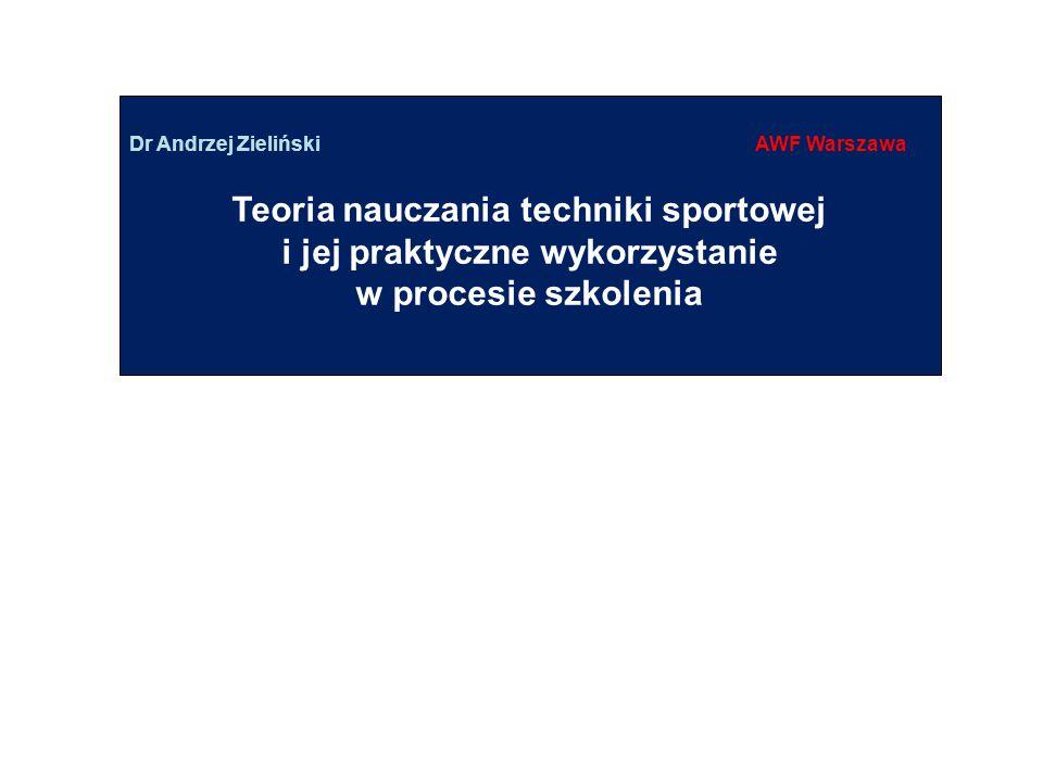 Dr Andrzej ZielińskiAWF Warszawa Teoria nauczania techniki sportowej i jej praktyczne wykorzystanie w procesie szkolenia