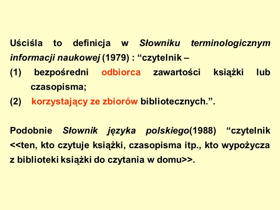 Uściśla to definicja w Słowniku terminologicznym informacji naukowej (1979) : czytelnik – (1) bezpośredni odbiorca zawartości książki lub czasopisma; (2) korzystający ze zbiorów bibliotecznych. .