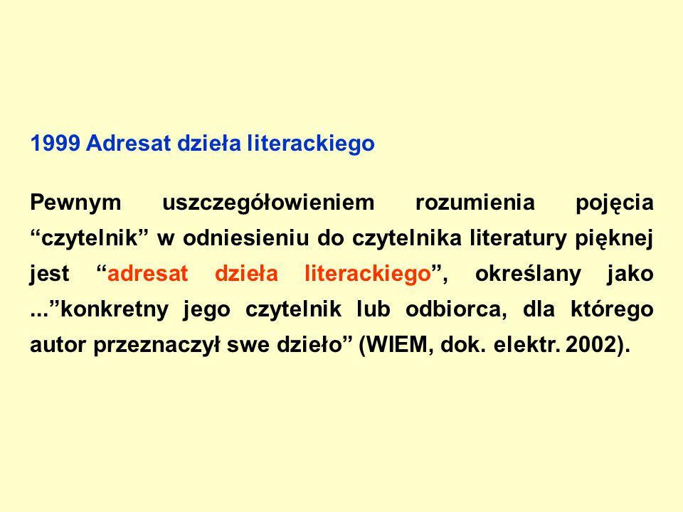 1999 Adresat dzieła literackiego Pewnym uszczegółowieniem rozumienia pojęcia czytelnik w odniesieniu do czytelnika literatury pięknej jest adresat dzieła literackiego , określany jako... konkretny jego czytelnik lub odbiorca, dla którego autor przeznaczył swe dzieło (WIEM, dok.