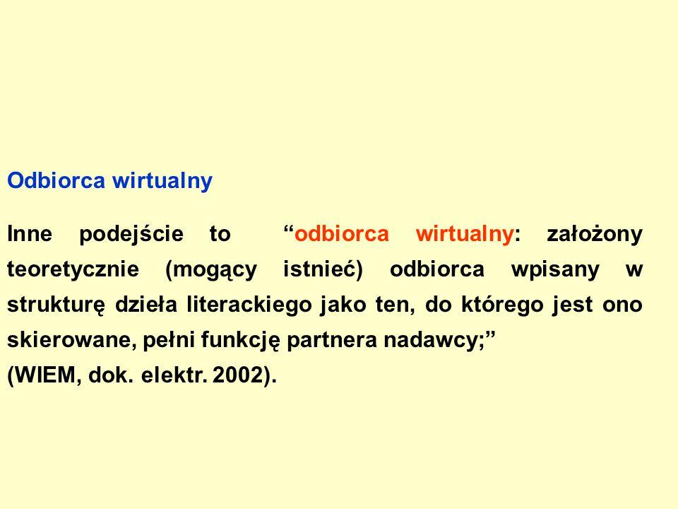 Odbiorca wirtualny Inne podejście to odbiorca wirtualny: założony teoretycznie (mogący istnieć) odbiorca wpisany w strukturę dzieła literackiego jako ten, do którego jest ono skierowane, pełni funkcję partnera nadawcy; (WIEM, dok.