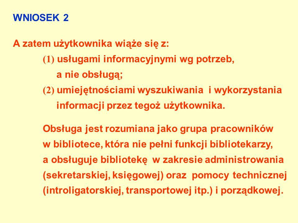WNIOSEK 2 A zatem użytkownika wiąże się z: (1) usługami informacyjnymi wg potrzeb, a nie obsługą; (2) umiejętnościami wyszukiwania i wykorzystania informacji przez tegoż użytkownika.