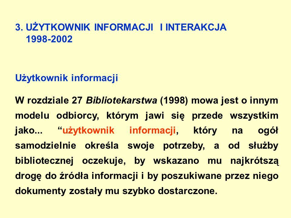 3. UŻYTKOWNIK INFORMACJI I INTERAKCJA 1998-2002 Użytkownik informacji W rozdziale 27 Bibliotekarstwa (1998) mowa jest o innym modelu odbiorcy, którym