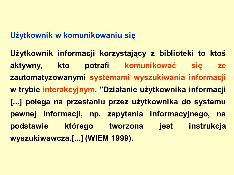 Użytkownik w komunikowaniu się Użytkownik informacji korzystający z biblioteki to ktoś aktywny, kto potrafi komunikować się ze zautomatyzowanymi systemami wyszukiwania informacji w trybie interakcyjnym.