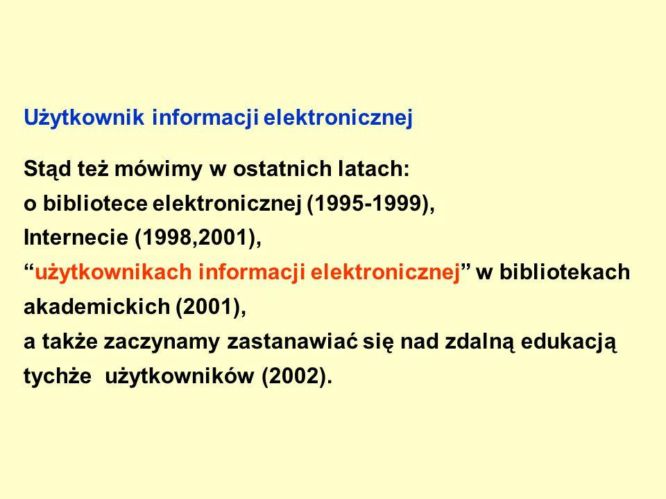 Użytkownik informacji elektronicznej Stąd też mówimy w ostatnich latach: o bibliotece elektronicznej (1995-1999), Internecie (1998,2001), użytkownikach informacji elektronicznej w bibliotekach akademickich (2001), a także zaczynamy zastanawiać się nad zdalną edukacją tychże użytkowników (2002).