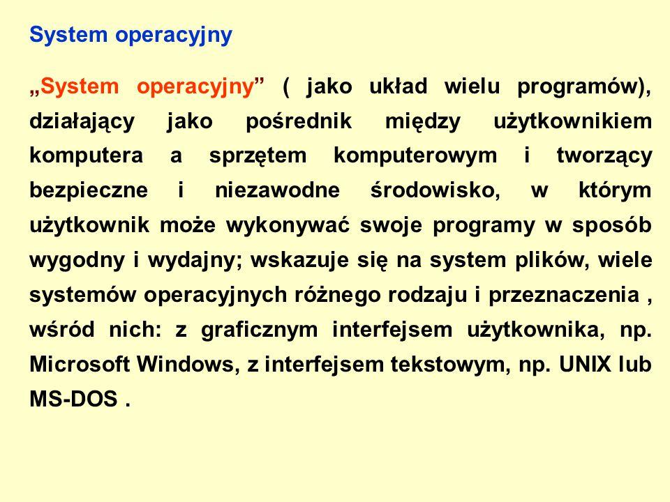 """System operacyjny """"System operacyjny ( jako układ wielu programów), działający jako pośrednik między użytkownikiem komputera a sprzętem komputerowym i tworzący bezpieczne i niezawodne środowisko, w którym użytkownik może wykonywać swoje programy w sposób wygodny i wydajny; wskazuje się na system plików, wiele systemów operacyjnych różnego rodzaju i przeznaczenia, wśród nich: z graficznym interfejsem użytkownika, np."""