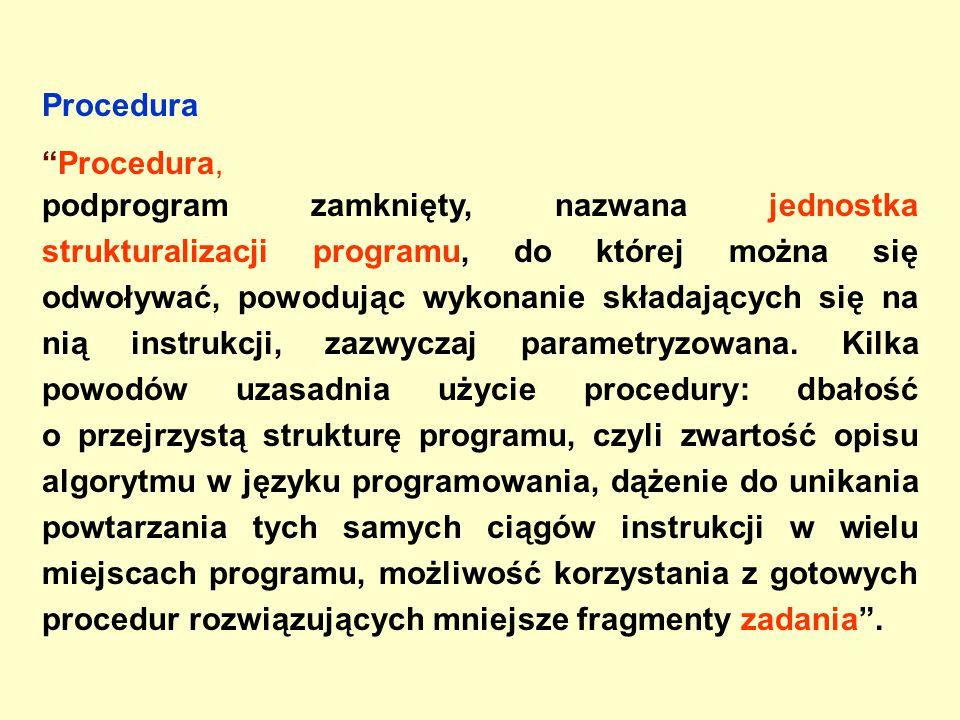 Procedura Procedura, podprogram zamknięty, nazwana jednostka strukturalizacji programu, do której można się odwoływać, powodując wykonanie składających się na nią instrukcji, zazwyczaj parametryzowana.