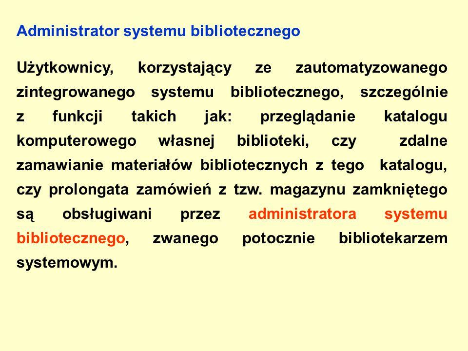 Administrator systemu bibliotecznego Użytkownicy, korzystający ze zautomatyzowanego zintegrowanego systemu bibliotecznego, szczególnie z funkcji takich jak: przeglądanie katalogu komputerowego własnej biblioteki, czy zdalne zamawianie materiałów bibliotecznych z tego katalogu, czy prolongata zamówień z tzw.