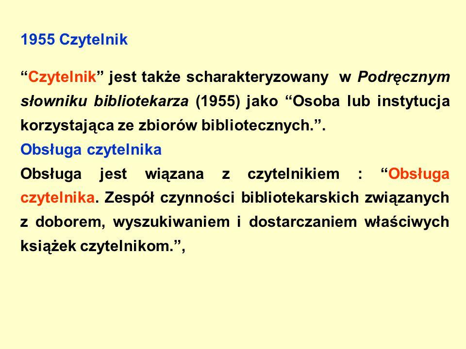 1955 Czytelnik Czytelnik jest także scharakteryzowany w Podręcznym słowniku bibliotekarza (1955) jako Osoba lub instytucja korzystająca ze zbiorów bibliotecznych. .