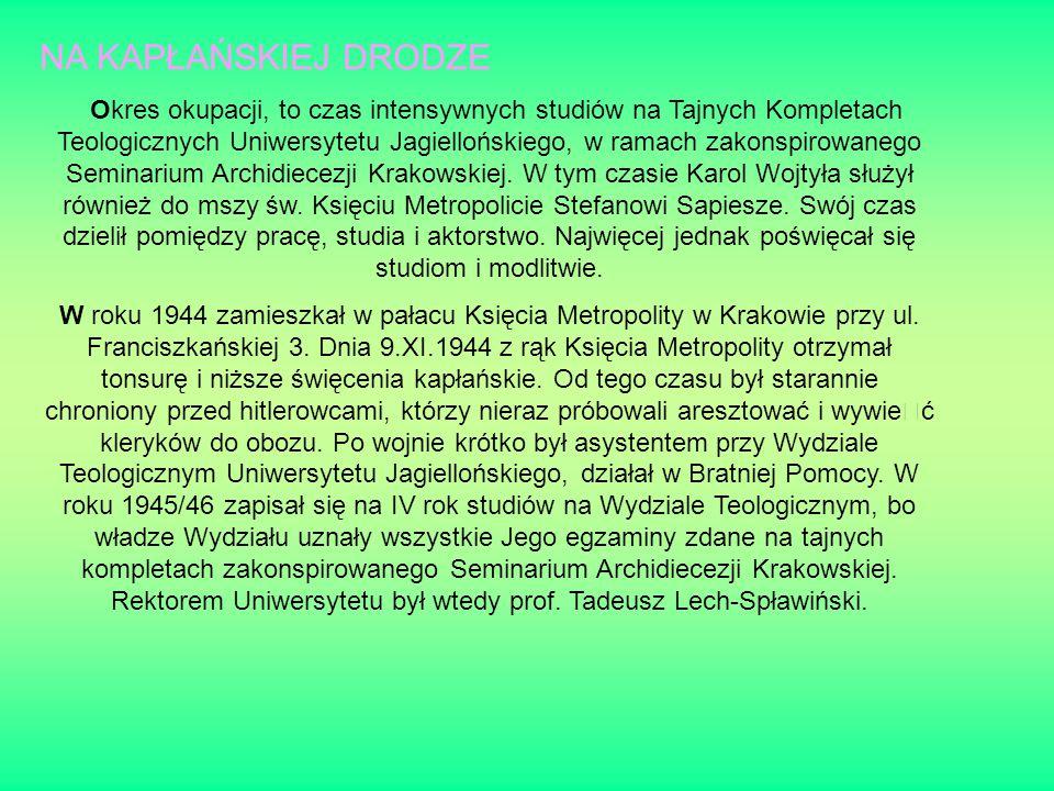 NA KAPŁAŃSKIEJ DRODZE Okres okupacji, to czas intensywnych studiów na Tajnych Kompletach Teologicznych Uniwersytetu Jagiellońskiego, w ramach zakonspirowanego Seminarium Archidiecezji Krakowskiej.