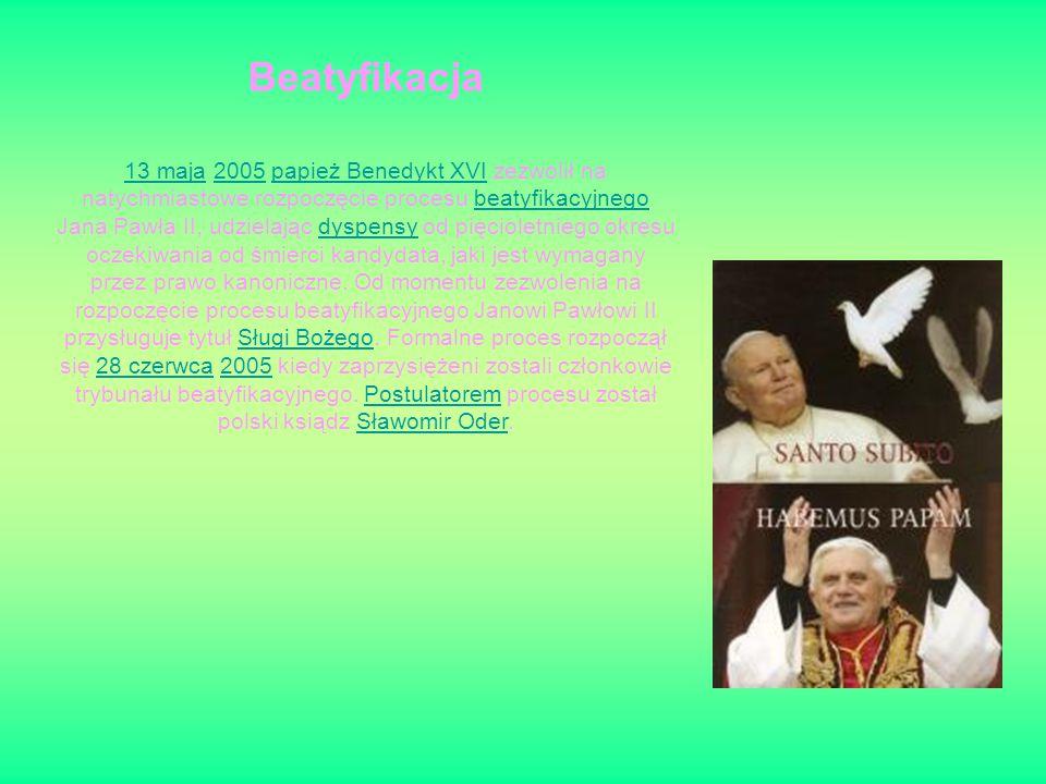 Beatyfikacja 13 maja13 maja 2005 papież Benedykt XVI zezwolił na natychmiastowe rozpoczęcie procesu beatyfikacyjnego Jana Pawła II, udzielając dyspensy od pięcioletniego okresu oczekiwania od śmierci kandydata, jaki jest wymagany przez prawo kanoniczne.