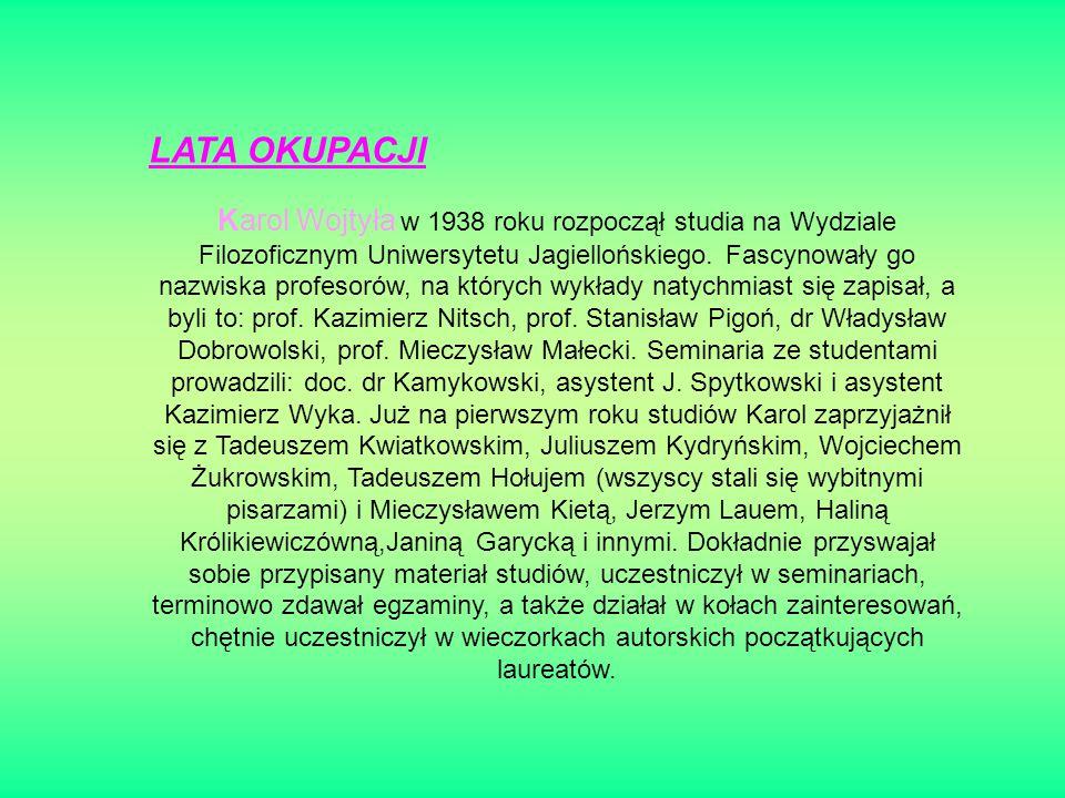 LATA OKUPACJI Karol Wojtyła w 1938 roku rozpoczął studia na Wydziale Filozoficznym Uniwersytetu Jagiellońskiego.