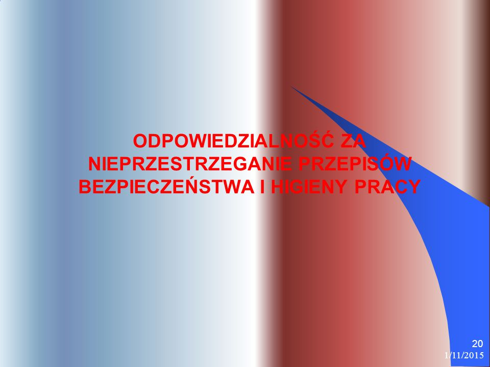 1/11/2015 20 ODPOWIEDZIALNOŚĆ ZA NIEPRZESTRZEGANIE PRZEPISÓW BEZPIECZEŃSTWA I HIGIENY PRACY