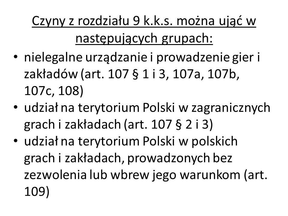 Czyny z rozdziału 9 k.k.s. można ująć w następujących grupach: nielegalne urządzanie i prowadzenie gier i zakładów (art. 107 § 1 i 3, 107a, 107b, 107c
