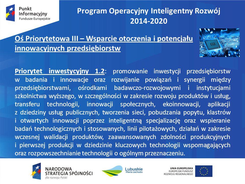 Program Operacyjny Inteligentny Rozwój 2014-2020 Oś Priorytetowa III – Wsparcie otoczenia i potencjału innowacyjnych przedsiębiorstw Priorytet inwestycyjny 1.2: promowanie inwestycji przedsiębiorstw w badania i innowacje oraz rozwijanie powiązań i synergii między przedsiębiorstwami, ośrodkami badawczo-rozwojowymi i instytucjami szkolnictwa wyższego, w szczególności w zakresie rozwoju produktów i usług, transferu technologii, innowacji społecznych, ekoinnowacji, aplikacji z dziedziny usług publicznych, tworzenia sieci, pobudzania popytu, klastrów i otwartych innowacji poprzez inteligentną specjalizację oraz wspieranie badań technologicznych i stosowanych, linii pilotażowych, działań w zakresie wczesnej walidacji produktów, zaawansowanych zdolności produkcyjnych i pierwszej produkcji w dziedzinie kluczowych technologii wspomagających oraz rozpowszechnianie technologii o ogólnym przeznaczeniu.