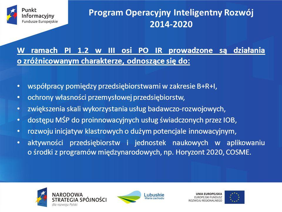Program Operacyjny Inteligentny Rozwój 2014-2020 W ramach PI 1.2 w III osi PO IR prowadzone są działania o zróżnicowanym charakterze, odnoszące się do: współpracy pomiędzy przedsiębiorstwami w zakresie B+R+I, ochrony własności przemysłowej przedsiębiorstw, zwiększenia skali wykorzystania usług badawczo-rozwojowych, dostępu MŚP do proinnowacyjnych usług świadczonych przez IOB, rozwoju inicjatyw klastrowych o dużym potencjale innowacyjnym, aktywności przedsiębiorstw i jednostek naukowych w aplikowaniu o środki z programów międzynarodowych, np.