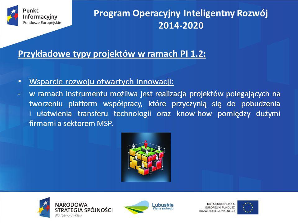 Program Operacyjny Inteligentny Rozwój 2014-2020 Przykładowe typy projektów w ramach PI 1.2: Wsparcie rozwoju otwartych innowacji: -w ramach instrumentu możliwa jest realizacja projektów polegających na tworzeniu platform współpracy, które przyczynią się do pobudzenia i ułatwienia transferu technologii oraz know-how pomiędzy dużymi firmami a sektorem MSP.