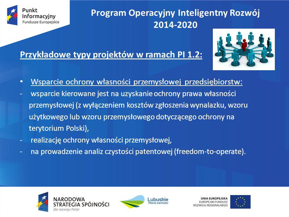 Program Operacyjny Inteligentny Rozwój 2014-2020 Przykładowe typy projektów w ramach PI 1.2: Wsparcie ochrony własności przemysłowej przedsiębiorstw: -wsparcie kierowane jest na uzyskanie ochrony prawa własności przemysłowej (z wyłączeniem kosztów zgłoszenia wynalazku, wzoru użytkowego lub wzoru przemysłowego dotyczącego ochrony na terytorium Polski), -realizację ochrony własności przemysłowej, -na prowadzenie analiz czystości patentowej (freedom-to-operate).