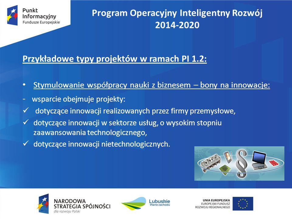 Program Operacyjny Inteligentny Rozwój 2014-2020 Przykładowe typy projektów w ramach PI 1.2: Stymulowanie współpracy nauki z biznesem – bony na innowacje: - wsparcie obejmuje projekty: dotyczące innowacji realizowanych przez firmy przemysłowe, dotyczące innowacji w sektorze usług, o wysokim stopniu zaawansowania technologicznego, dotyczące innowacji nietechnologicznych.