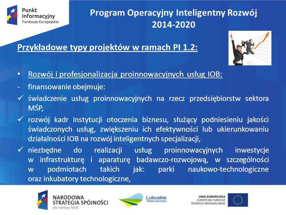 Program Operacyjny Inteligentny Rozwój 2014-2020 Przykładowe typy projektów w ramach PI 1.2: Rozwój i profesjonalizacja proinnowacyjnych usług IOB: - finansowanie obejmuje: świadczenie usług proinnowacyjnych na rzecz przedsiębiorstw sektora MŚP, rozwój kadr instytucji otoczenia biznesu, służący podniesieniu jakości świadczonych usług, zwiększeniu ich efektywności lub ukierunkowaniu działalności IOB na rozwój inteligentnych specjalizacji, niezbędne do realizacji usług proinnowacyjnych inwestycje w infrastrukturę i aparaturę badawczo-rozwojową, w szczególności w podmiotach takich jak: parki naukowo-technologiczne oraz inkubatory technologiczne,
