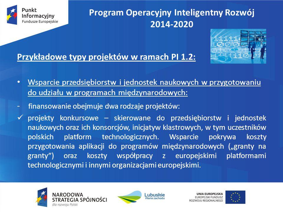 Program Operacyjny Inteligentny Rozwój 2014-2020 Przykładowe typy projektów w ramach PI 1.2: Wsparcie przedsiębiorstw i jednostek naukowych w przygotowaniu do udziału w programach międzynarodowych: - finansowanie obejmuje dwa rodzaje projektów: projekty konkursowe – skierowane do przedsiębiorstw i jednostek naukowych oraz ich konsorcjów, inicjatyw klastrowych, w tym uczestników polskich platform technologicznych.