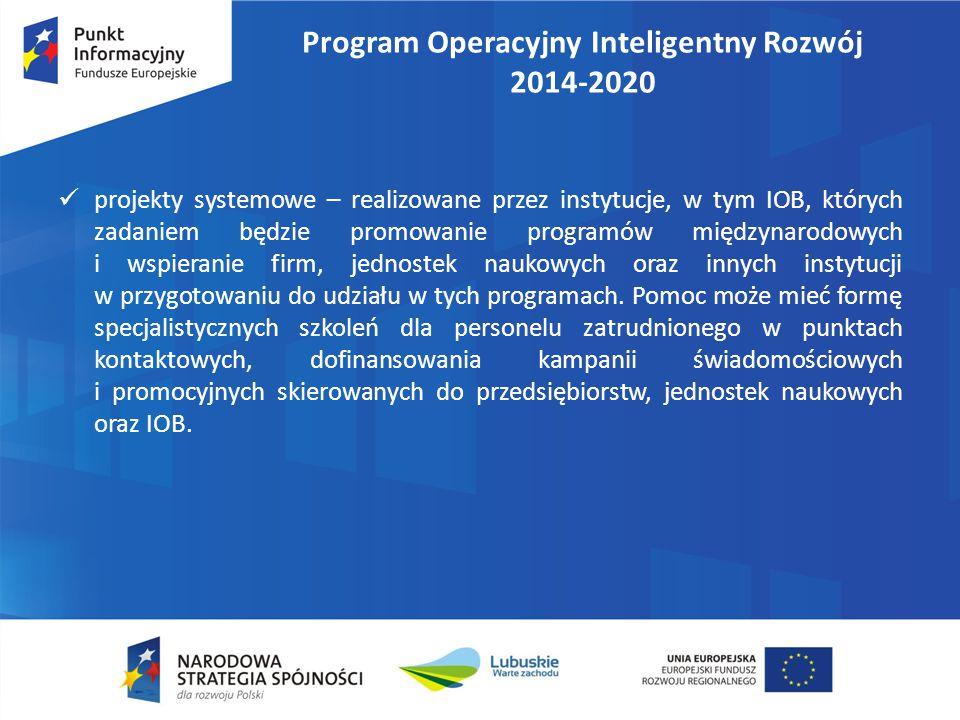 Program Operacyjny Inteligentny Rozwój 2014-2020 projekty systemowe – realizowane przez instytucje, w tym IOB, których zadaniem będzie promowanie programów międzynarodowych i wspieranie firm, jednostek naukowych oraz innych instytucji w przygotowaniu do udziału w tych programach.