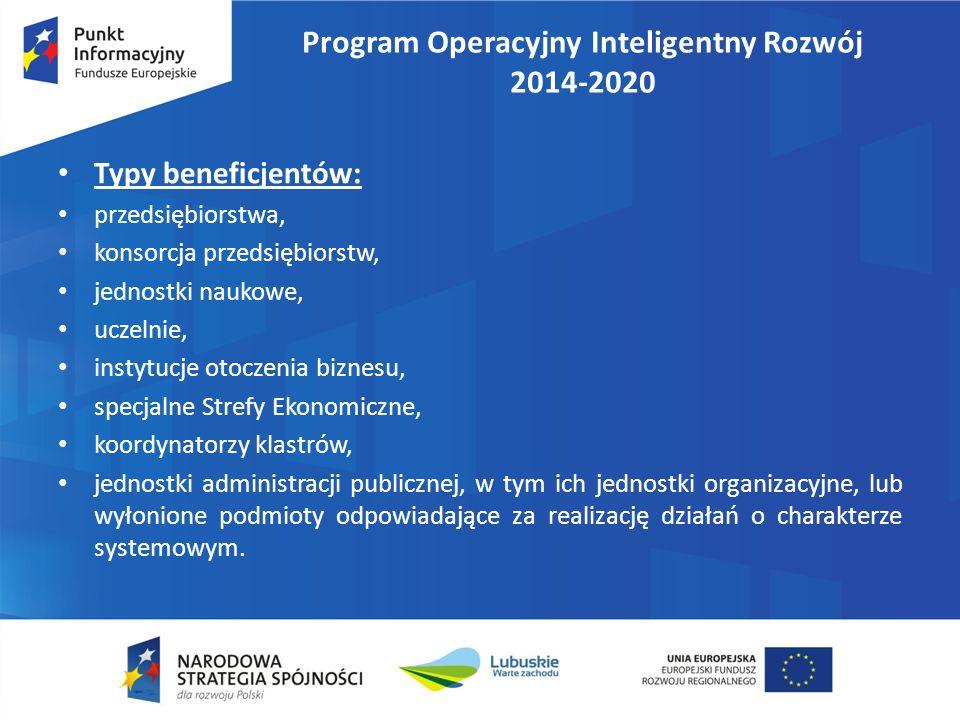 Program Operacyjny Inteligentny Rozwój 2014-2020 Typy beneficjentów: przedsiębiorstwa, konsorcja przedsiębiorstw, jednostki naukowe, uczelnie, instytucje otoczenia biznesu, specjalne Strefy Ekonomiczne, koordynatorzy klastrów, jednostki administracji publicznej, w tym ich jednostki organizacyjne, lub wyłonione podmioty odpowiadające za realizację działań o charakterze systemowym.