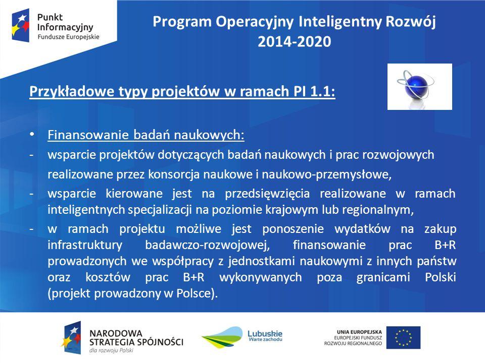 Program Operacyjny Inteligentny Rozwój 2014-2020 Przykładowe typy projektów w ramach PI 1.1: Finansowanie badań naukowych: -wsparcie projektów dotyczących badań naukowych i prac rozwojowych realizowane przez konsorcja naukowe i naukowo-przemysłowe, -wsparcie kierowane jest na przedsięwzięcia realizowane w ramach inteligentnych specjalizacji na poziomie krajowym lub regionalnym, -w ramach projektu możliwe jest ponoszenie wydatków na zakup infrastruktury badawczo-rozwojowej, finansowanie prac B+R prowadzonych we współpracy z jednostkami naukowymi z innych państw oraz kosztów prac B+R wykonywanych poza granicami Polski (projekt prowadzony w Polsce).