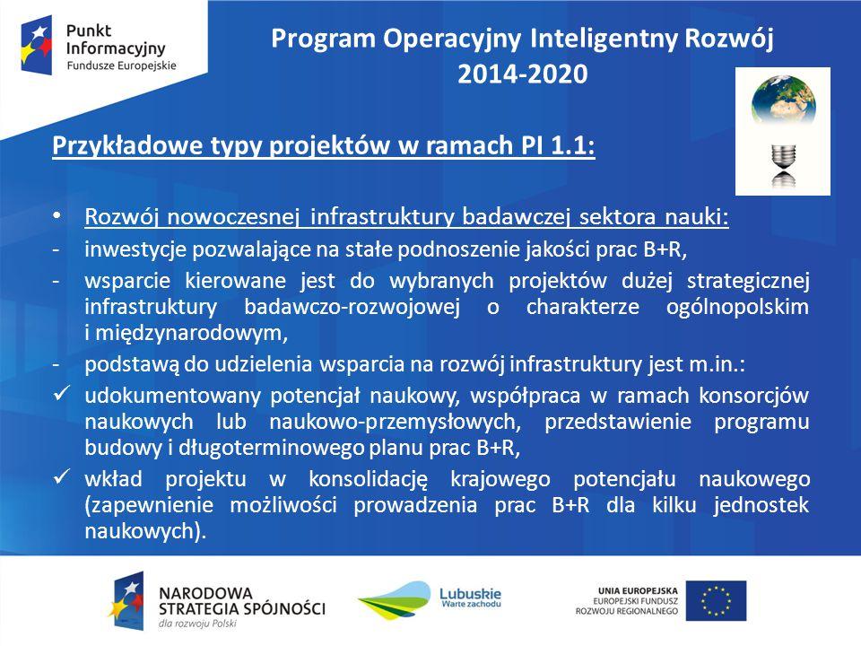 Program Operacyjny Inteligentny Rozwój 2014-2020 Przykładowe typy projektów w ramach PI 1.1: Rozwój nowoczesnej infrastruktury badawczej sektora nauki: -inwestycje pozwalające na stałe podnoszenie jakości prac B+R, -wsparcie kierowane jest do wybranych projektów dużej strategicznej infrastruktury badawczo-rozwojowej o charakterze ogólnopolskim i międzynarodowym, -podstawą do udzielenia wsparcia na rozwój infrastruktury jest m.in.: udokumentowany potencjał naukowy, współpraca w ramach konsorcjów naukowych lub naukowo-przemysłowych, przedstawienie programu budowy i długoterminowego planu prac B+R, wkład projektu w konsolidację krajowego potencjału naukowego (zapewnienie możliwości prowadzenia prac B+R dla kilku jednostek naukowych).