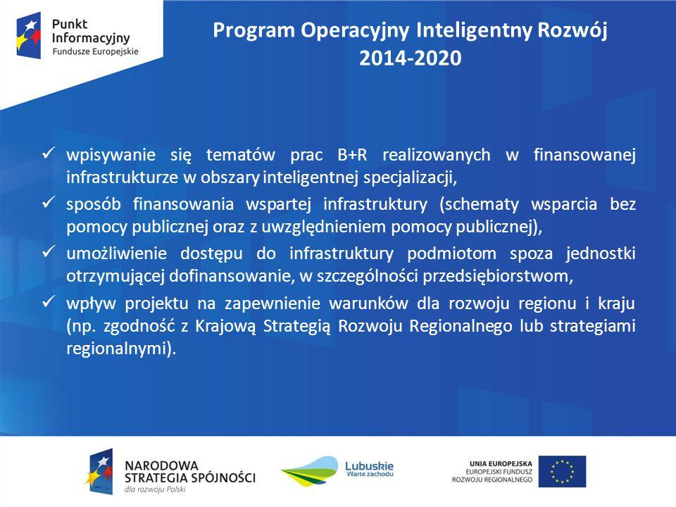 Program Operacyjny Inteligentny Rozwój 2014-2020 wpisywanie się tematów prac B+R realizowanych w finansowanej infrastrukturze w obszary inteligentnej specjalizacji, sposób finansowania wspartej infrastruktury (schematy wsparcia bez pomocy publicznej oraz z uwzględnieniem pomocy publicznej), umożliwienie dostępu do infrastruktury podmiotom spoza jednostki otrzymującej dofinansowanie, w szczególności przedsiębiorstwom, wpływ projektu na zapewnienie warunków dla rozwoju regionu i kraju (np.