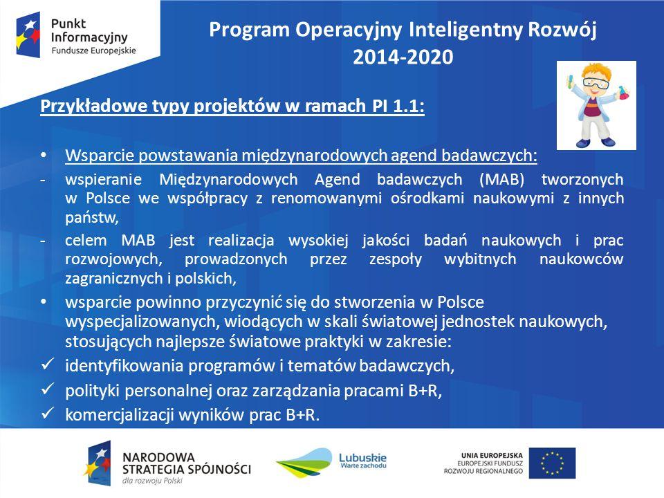 Program Operacyjny Inteligentny Rozwój 2014-2020 Przykładowe typy projektów w ramach PI 1.1: Wsparcie powstawania międzynarodowych agend badawczych: -wspieranie Międzynarodowych Agend badawczych (MAB) tworzonych w Polsce we współpracy z renomowanymi ośrodkami naukowymi z innych państw, -celem MAB jest realizacja wysokiej jakości badań naukowych i prac rozwojowych, prowadzonych przez zespoły wybitnych naukowców zagranicznych i polskich, wsparcie powinno przyczynić się do stworzenia w Polsce wyspecjalizowanych, wiodących w skali światowej jednostek naukowych, stosujących najlepsze światowe praktyki w zakresie: identyfikowania programów i tematów badawczych, polityki personalnej oraz zarządzania pracami B+R, komercjalizacji wyników prac B+R.