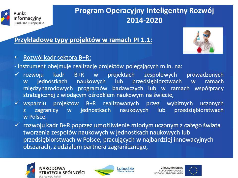 Program Operacyjny Inteligentny Rozwój 2014-2020 Przykładowe typy projektów w ramach PI 1.1: Rozwój kadr sektora B+R: - Instrument obejmuje realizację projektów polegających m.in.