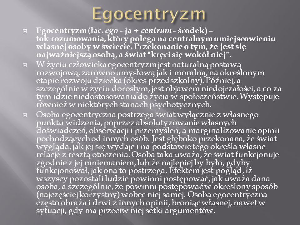  Egocentryzm ( łac. ego - ja + centrum - środek) – tok rozumowania, który polega na centralnym umiejscowieniu własnej osoby w świecie. Przekonanie o
