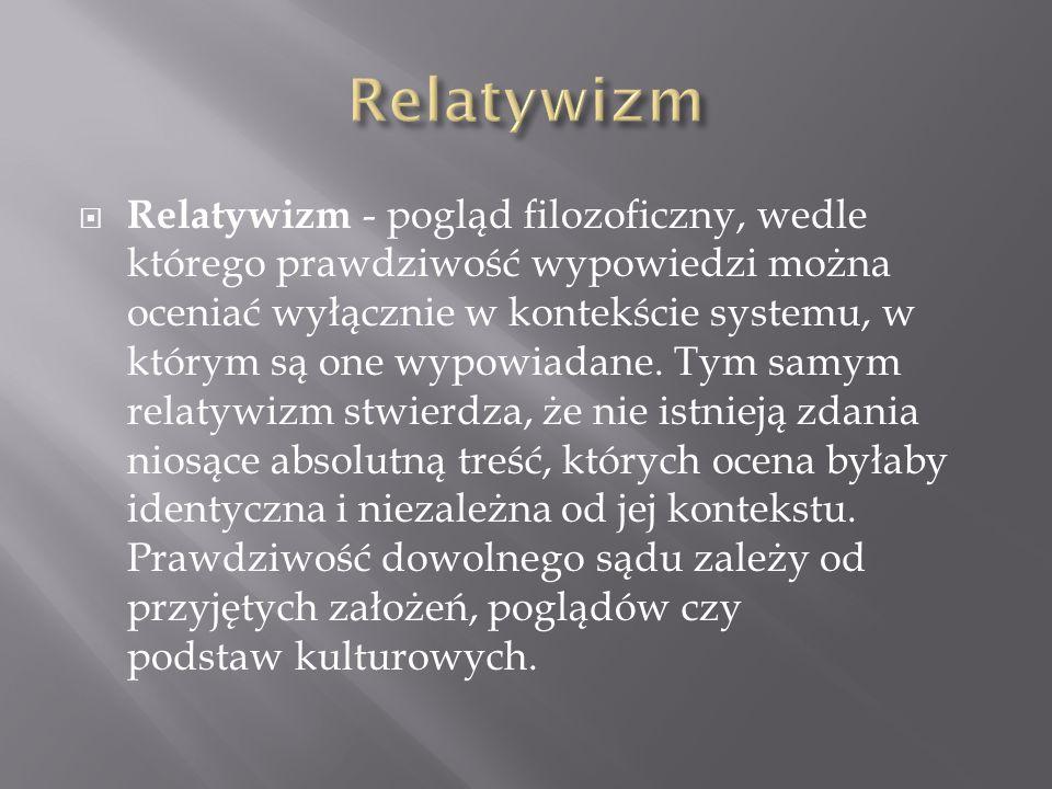  Relatywizm - pogląd filozoficzny, wedle którego prawdziwość wypowiedzi można oceniać wyłącznie w kontekście systemu, w którym są one wypowiadane. Ty