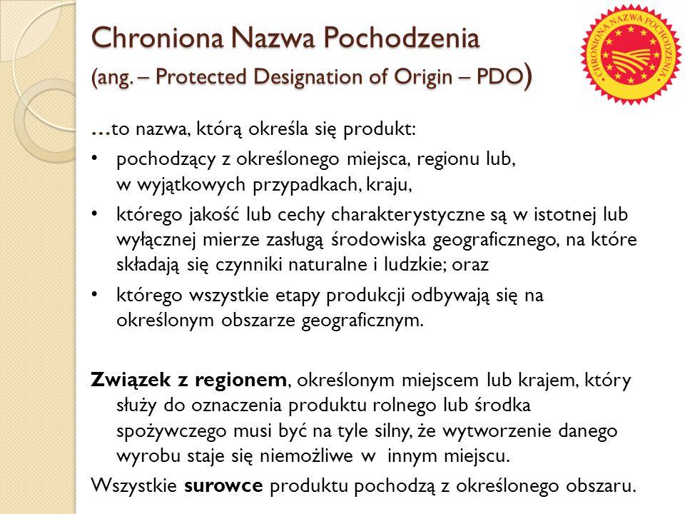 Chroniona Nazwa Pochodzenia (ang. – Protected Designation of Origin – PDO ) …to nazwa, którą określa się produkt: pochodzący z określonego miejsca, re