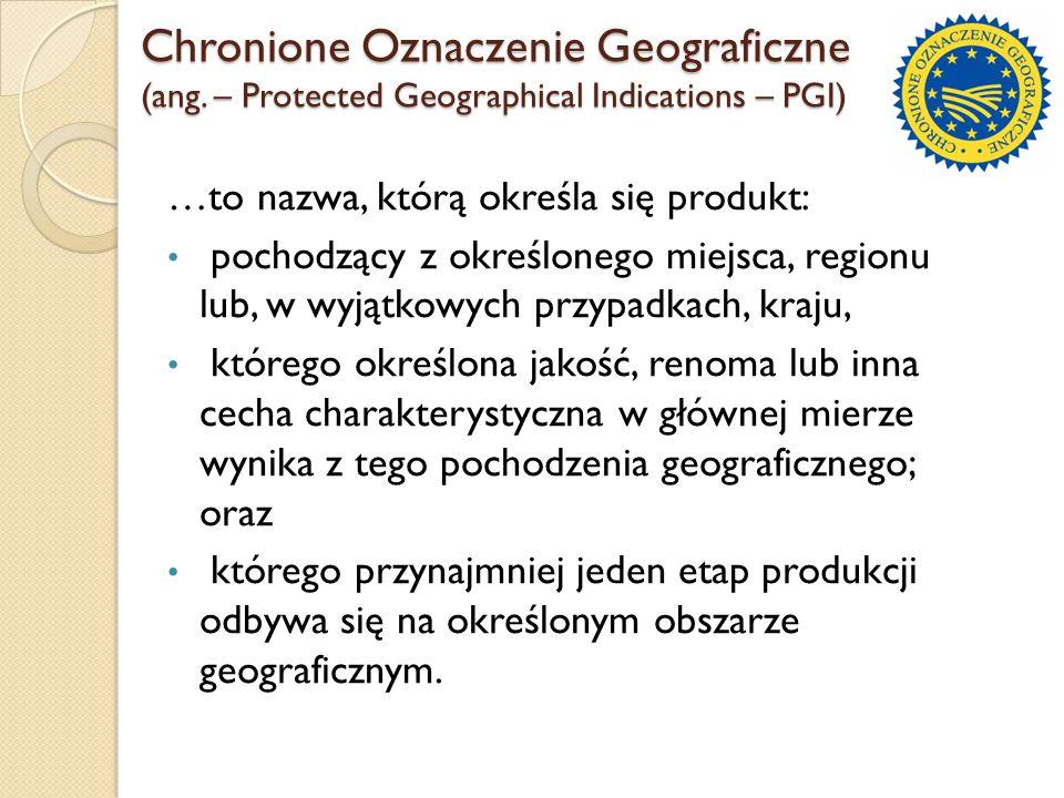 Chronione Oznaczenie Geograficzne (ang. – Protected Geographical Indications – PGI) …to nazwa, którą określa się produkt: pochodzący z określonego mie