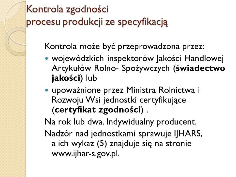 Kontrola zgodności procesu produkcji ze specyfikacją Kontrola może być przeprowadzona przez: wojewódzkich inspektorów Jakości Handlowej Artykułów Rolno- Spożywczych (świadectwo jakości) lub upoważnione przez Ministra Rolnictwa i Rozwoju Wsi jednostki certyfikujące (certyfikat zgodności).