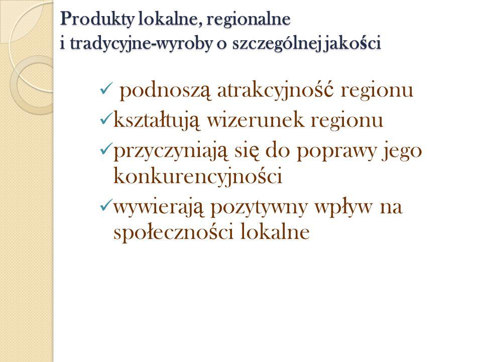 Produkty lokalne, regionalne i tradycyjne-wyroby o szczególnej jako ś ci podnosz ą atrakcyjno ść regionu kszta ł tuj ą wizerunek regionu przyczyniaj ą
