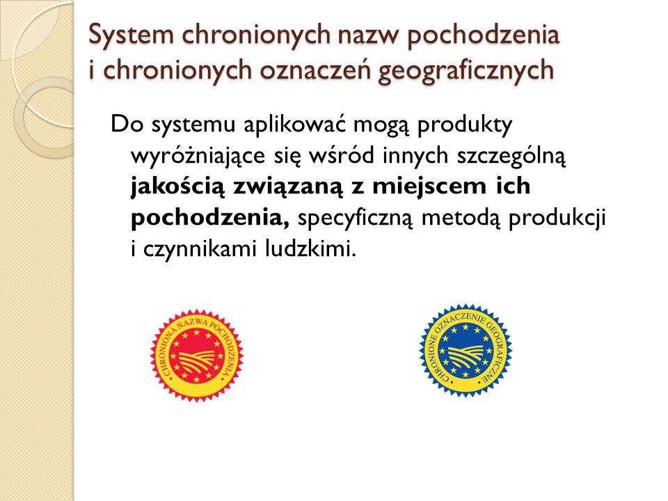 System chronionych nazw pochodzenia i chronionych oznaczeń geograficznych Do systemu aplikować mogą produkty wyróżniające się wśród innych szczególną
