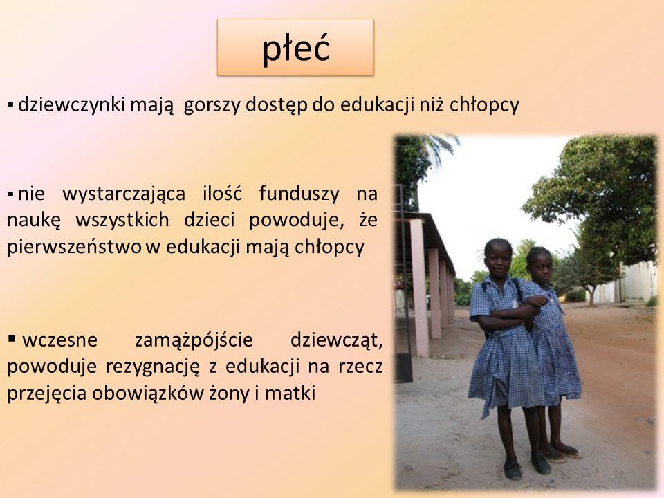 płeć  dziewczynki mają gorszy dostęp do edukacji niż chłopcy  nie wystarczająca ilość funduszy na naukę wszystkich dzieci powoduje, że pierwszeństwo w edukacji mają chłopcy  wczesne zamążpójście dziewcząt, powoduje rezygnację z edukacji na rzecz przejęcia obowiązków żony i matki