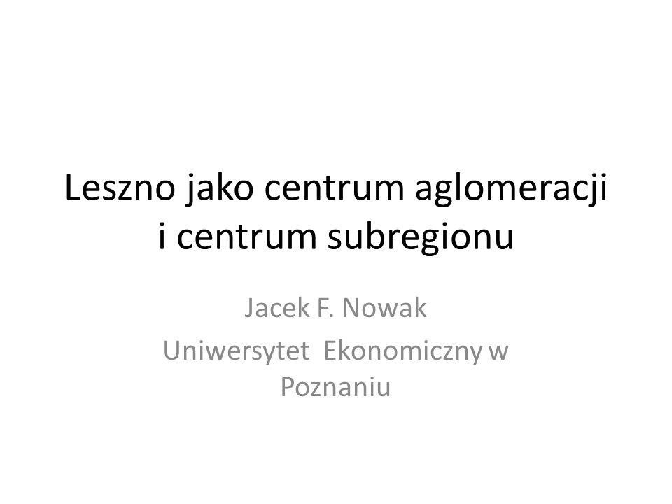 Leszno jako centrum aglomeracji i centrum subregionu Jacek F. Nowak Uniwersytet Ekonomiczny w Poznaniu