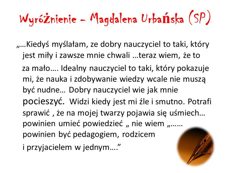 """Wyró ż nienie - Magdalena Urba ń ska (SP) """"…Kiedyś myślałam, ze dobry nauczyciel to taki, który jest miły i zawsze mnie chwali …teraz wiem, że to za mało…."""