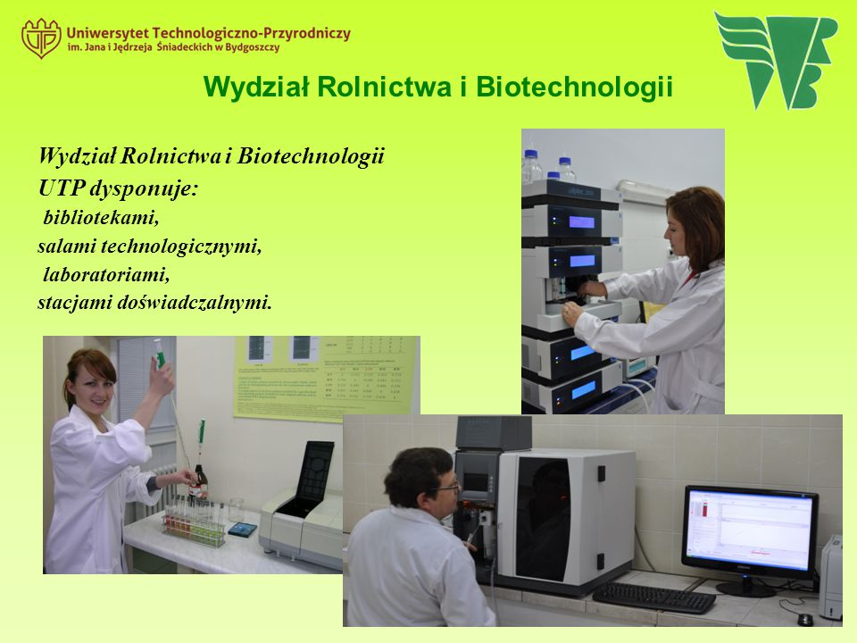 Wydział Rolnictwa i Biotechnologii Wydział Rolnictwa i Biotechnologii UTP dysponuje: bibliotekami, salami technologicznymi, laboratoriami, stacjami do