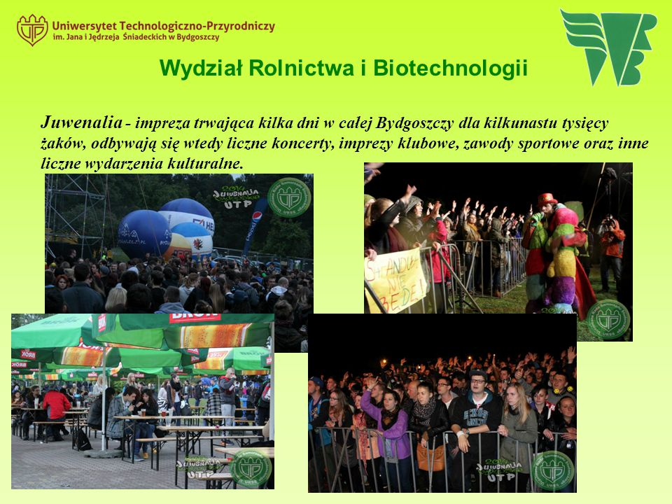 Wydział Rolnictwa i Biotechnologii Juwenalia - impreza trwająca kilka dni w całej Bydgoszczy dla kilkunastu tysięcy żaków, odbywają się wtedy liczne k