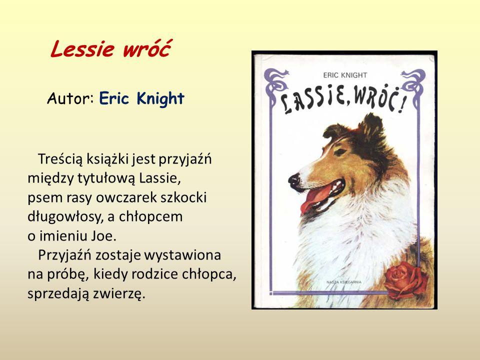 Lessie wróć Autor: Eric Knight Treścią książki jest przyjaźń między tytułową Lassie, psem rasy owczarek szkocki długowłosy, a chłopcem o imieniu Joe.