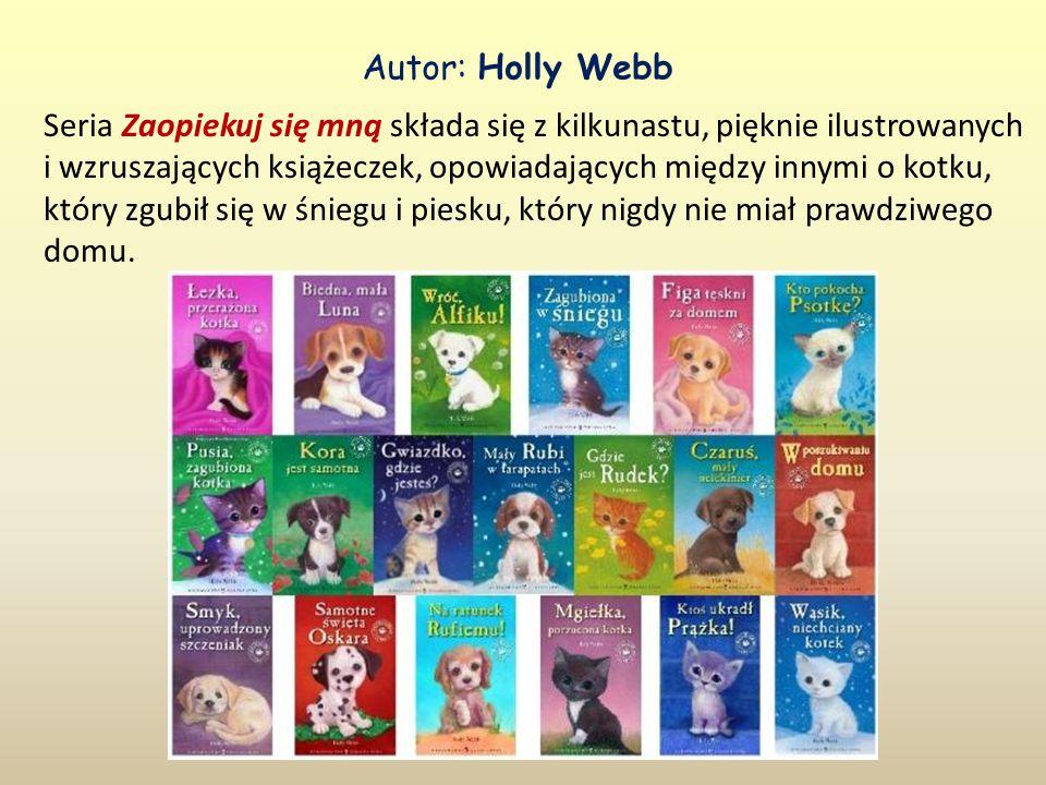 Autor: Holly Webb Seria Zaopiekuj się mną składa się z kilkunastu, pięknie ilustrowanych i wzruszających książeczek, opowiadających między innymi o kotku, który zgubił się w śniegu i piesku, który nigdy nie miał prawdziwego domu.