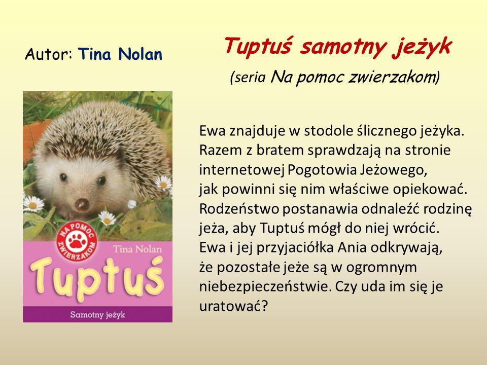 Tuptuś samotny jeżyk (seria Na pomoc zwierzakom ) Autor: Tina Nolan Ewa znajduje w stodole ślicznego jeżyka.