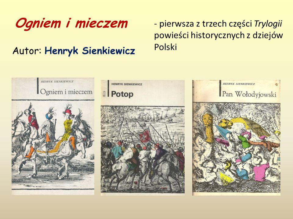 Ogniem i mieczem Autor: Henryk Sienkiewicz - pierwsza z trzech części Trylogii powieści historycznych z dziejów Polski